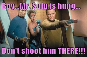 Boy...Mr. Sulu is hung...  Don't shoot him THERE!!!