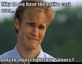 Why do we have the entire cast over...  only to adjust lights for 6 hours?