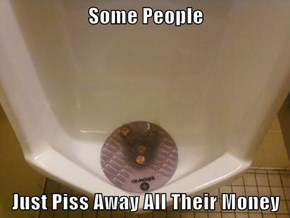 Some People  Just Piss Away All Their Money
