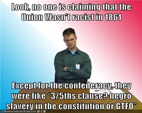 """Look, no one is claiming that the Union Wasn't racist in 1861  Except for the confederacy, they were like """"3/5ths clause? negro slavery in the constitution or GTFO"""""""