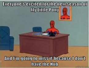 Everyone's excited for the new season of My Little Pony  And I'm going to miss it because I don't have the Hub