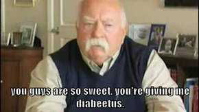 you guys are so sweet, you're giving me diabeetus.