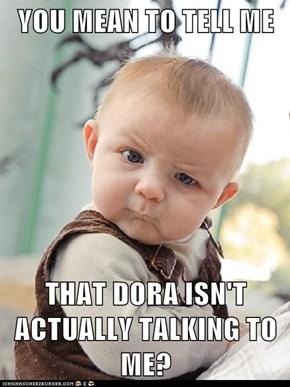 YOU MEAN TO TELL ME  THAT DORA ISN'T ACTUALLY TALKING TO ME?