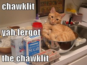 chawklit yah fergot the chawklit