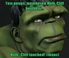 Yew peeps 'membered Hulk-Cliff burthdai...  Hulk- Cliff touched! (thanx)