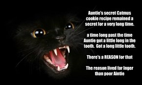 Auntie's secret Catmus cookie recipe remained a secret for a very long time.  a time long past the time Auntie got a little long in the tooth.  Got a long little tooth.  There's a REASON for that  The reason lived far lnger than poor Aintie