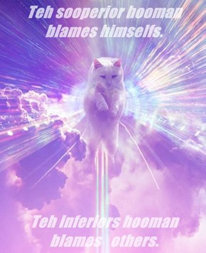 Teh sooperior hooman blames himselfs.    Teh inferiors hooman blames   others.