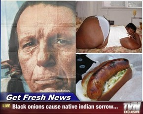 Get Fresh News - Black onions cause native indian sorrow...