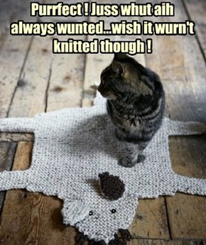 Purrfect ! Juss whut aih always wunted...wish it wurn't knitted though !