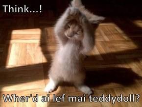 Think...!  Wher'd ai lef mai teddydoll?