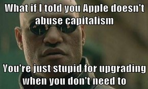 What if I told you Apple doesn't abuse capitalism  You're just stupid for upgrading when you don't need to