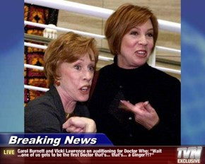 "Breaking News - Carol Burnett and Vicki Lawrence on auditioning for Doctor Who: ""Wait ...one of us gets to be the first Doctor that's... that's... a Ginger?!?"""