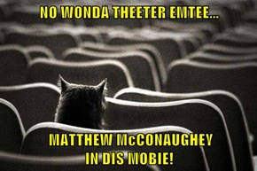 NO WONDA THEETER EMTEE...            MATTHEW McCONAUGHEY                                    IN DIS MOBIE!