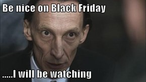 Be nice on Black Friday  .....I will be watching