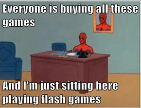 Everyone is buying all these games  And I'm just sitting here playing flash games