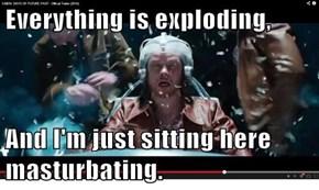Everything is exploding,  And I'm just sitting here masturbating.