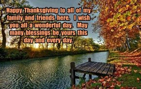 Happy  Thanksgiving  to  all  of  my  family  and  friends  here.    I  wish  you  all  a  wonderful  day.    May  many  blessings  be  yours  this  day  and  every  day.