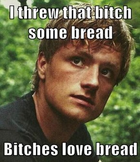 I threw that b*tch some bread  Bitches love bread