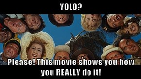 YOLO?  Please! This movie shows you how you REALLY do it!