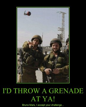 I'D THROW A GRENADE AT YA!