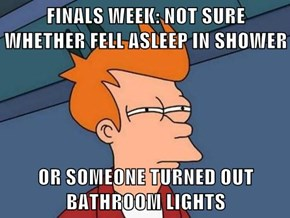 FINALS WEEK: NOT SURE WHETHER FELL ASLEEP IN SHOWER  OR SOMEONE TURNED OUT BATHROOM LIGHTS