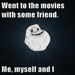 Went to the movies with some friend.  Me, myself and I