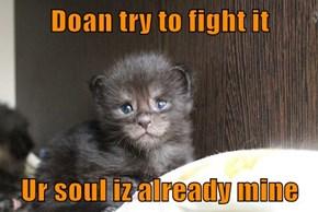 Doan try to fight it  Ur soul iz already mine