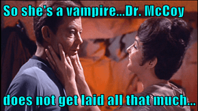 So she's a vampire...Dr. McCoy  does not get laid all that much...