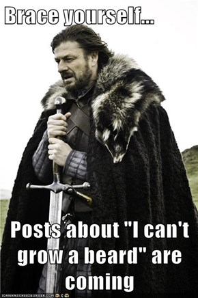 "Brace yourself...  Posts about ""I can't grow a beard"" are coming"