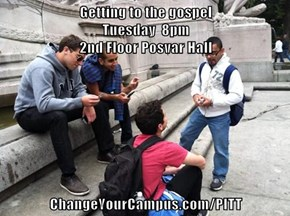 Getting to the gospel                                                                                            Tuesday  8pm                                                                                                2nd Floor Posvar Hall