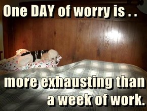 One DAY of worry is . .   more exhausting than a week of work.