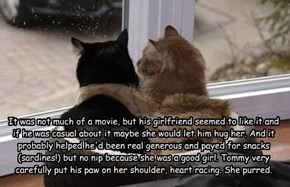 It was not much of a movie, but his girlfriend seemed to like it and  if he was casual about it maybe she would let him hug her. And it probably helped he'd been real generous and payed for snacks (sardines!) but no nip because she was a good girl. Tommy