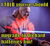 I TOLD you we should  upgrade to Diehard batteries Jim!