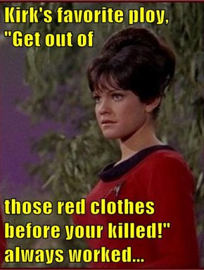 "Kirk's favorite ploy, ""Get out of  those red clothes before your killed!"" always worked..."