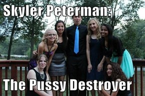 Skyler Peterman:  The pu**y Destroyer