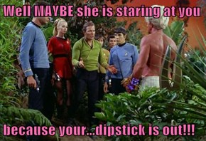 Well MAYBE she is staring at you  because your...dipstick is out!!!