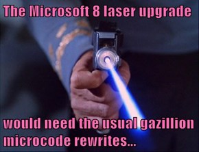 The Microsoft 8 laser upgrade  would need the usual gazillion microcode rewrites...