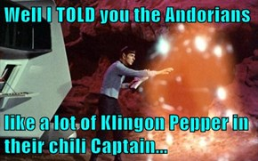 Well I TOLD you the Andorians  like a lot of Klingon Pepper in their chili Captain...