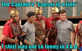 "The Captain's ""Caesar is a fink""  T shirt was not so funny in 4 A.D..."