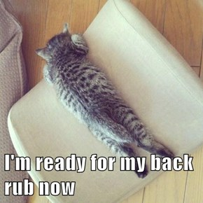 I'm ready for my back rub now