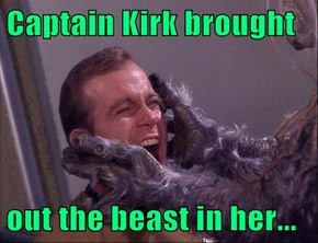 Captain Kirk brought   out the beast in her...