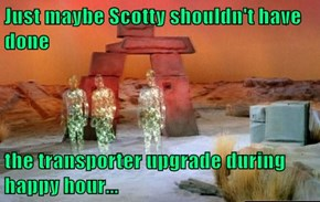 Just maybe Scotty shouldn't have done  the transporter upgrade during happy hour...