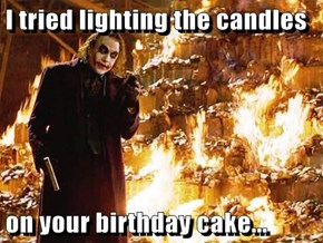 I tried lighting the candles  on your birthday cake...