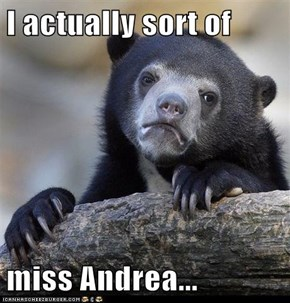 I actually sort of   miss Andrea...