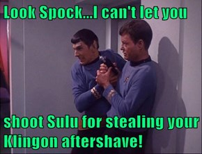Look Spock...I can't let you  shoot Sulu for stealing your Klingon aftershave!