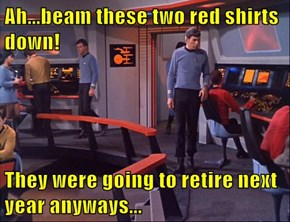 Ah...beam these two red shirts down!  They were going to retire next year anyways...