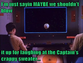 I'm just sayin MAYBE we shouldn't blow  it up for laughing at the Captain's crappy sweater...