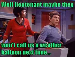 Well lieutenant maybe they  won't call us a weather balloon next time...