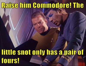 Raise him Commodore! The   little snot only has a pair of fours!