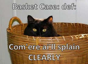 Basket Case: def:  Com'ere ai'll splain CLEARLY